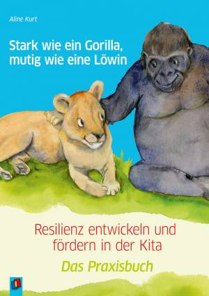 Stark wie ein Gorilla, mutig wie eine Löwin.- Resilienz entwickeln und fördern in der Kita